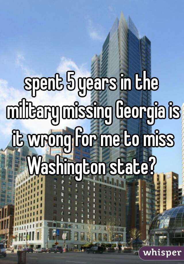 spent 5 years in the military missing Georgia is it wrong for me to miss Washington state?