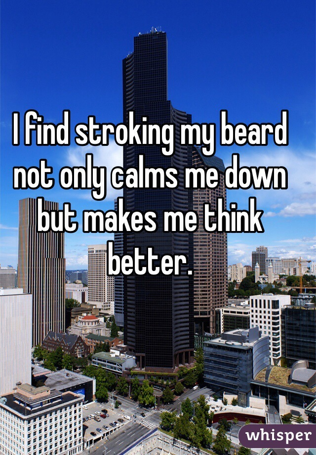 I find stroking my beard not only calms me down but makes me think better.