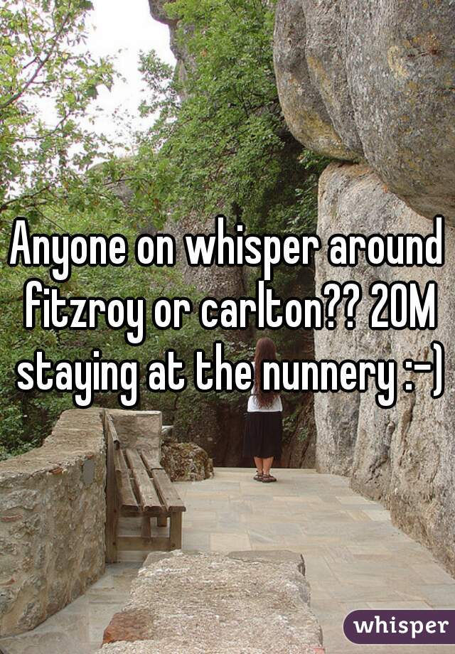 Anyone on whisper around fitzroy or carlton?? 20M staying at the nunnery :-)