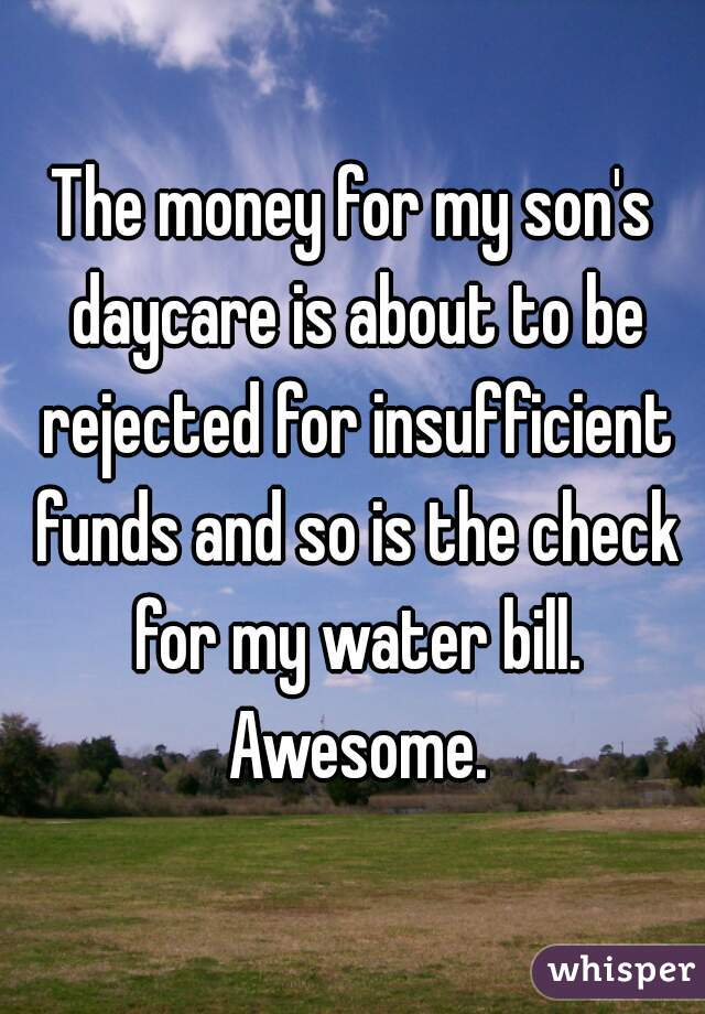 The money for my son's daycare is about to be rejected for insufficient funds and so is the check for my water bill. Awesome.