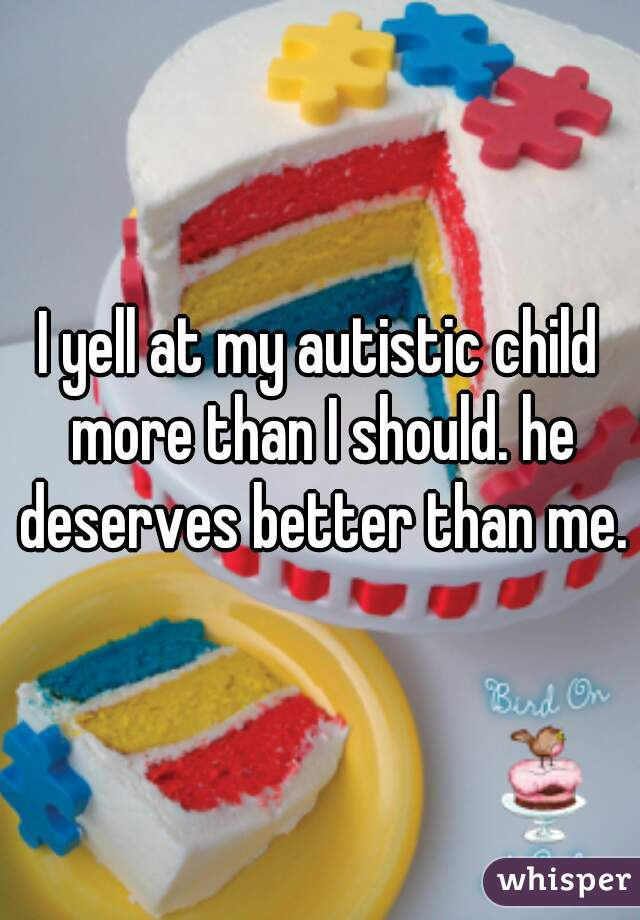 I yell at my autistic child more than I should. he deserves better than me.