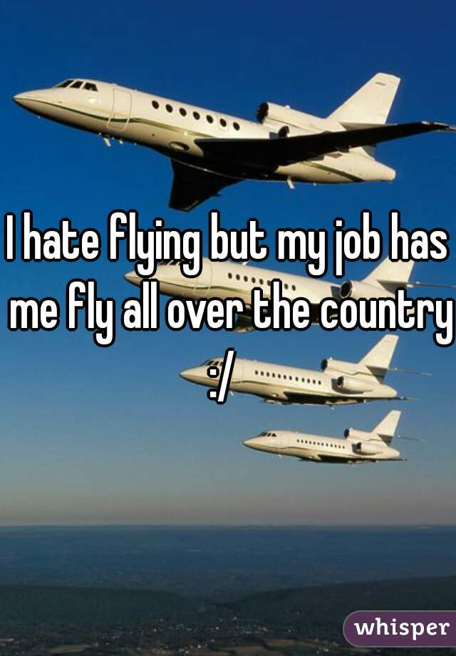 I hate flying but my job has me fly all over the country :/