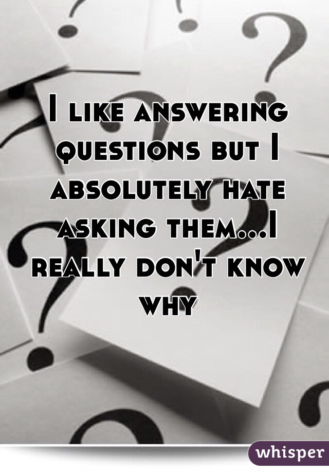 I like answering questions but I absolutely hate asking them...I really don't know why