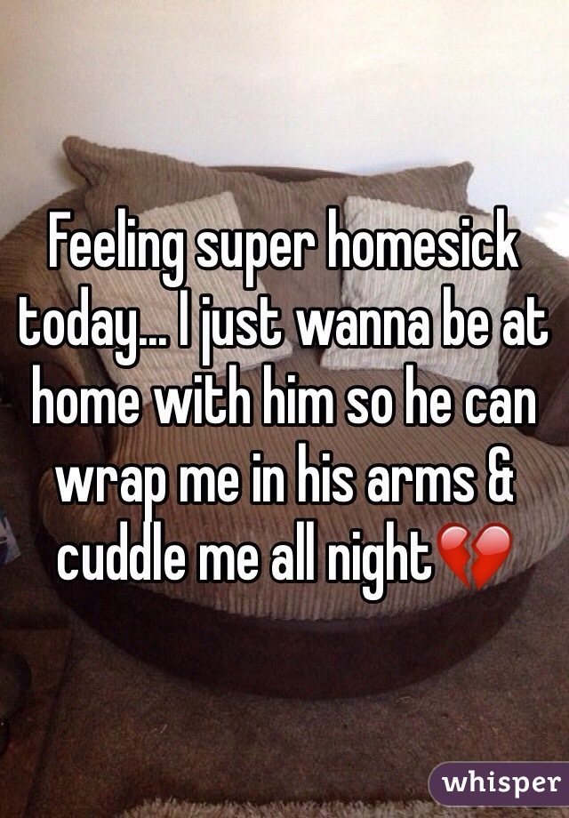 Feeling super homesick today... I just wanna be at home with him so he can wrap me in his arms & cuddle me all night💔