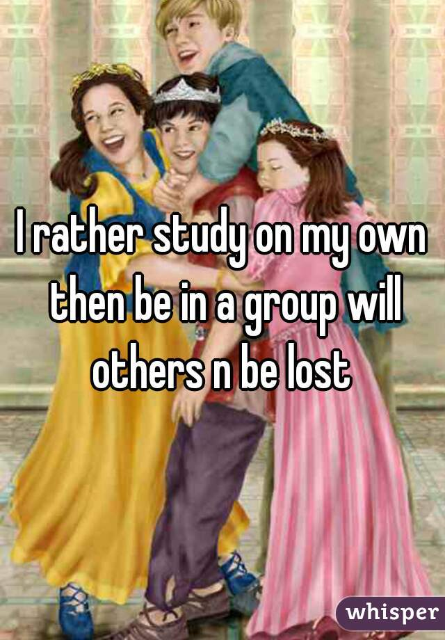 I rather study on my own then be in a group will others n be lost
