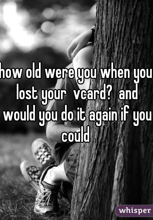 how old were you when you lost your  vcard?  and would you do it again if you could