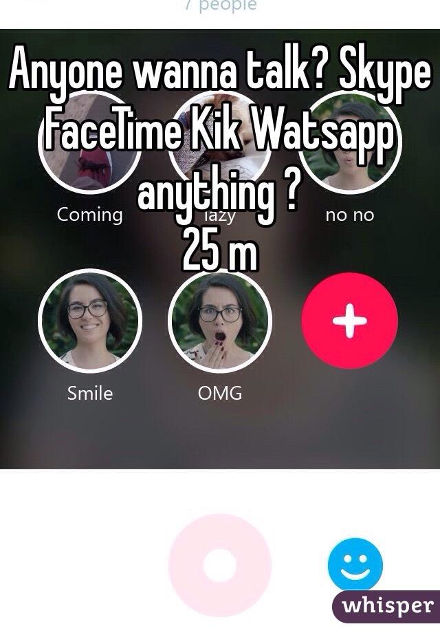 Anyone wanna talk? Skype FaceTime Kik Watsapp anything ? 25 m