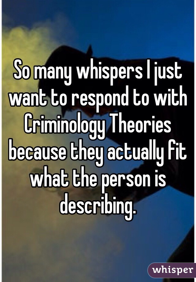 So many whispers I just want to respond to with Criminology Theories because they actually fit what the person is describing.