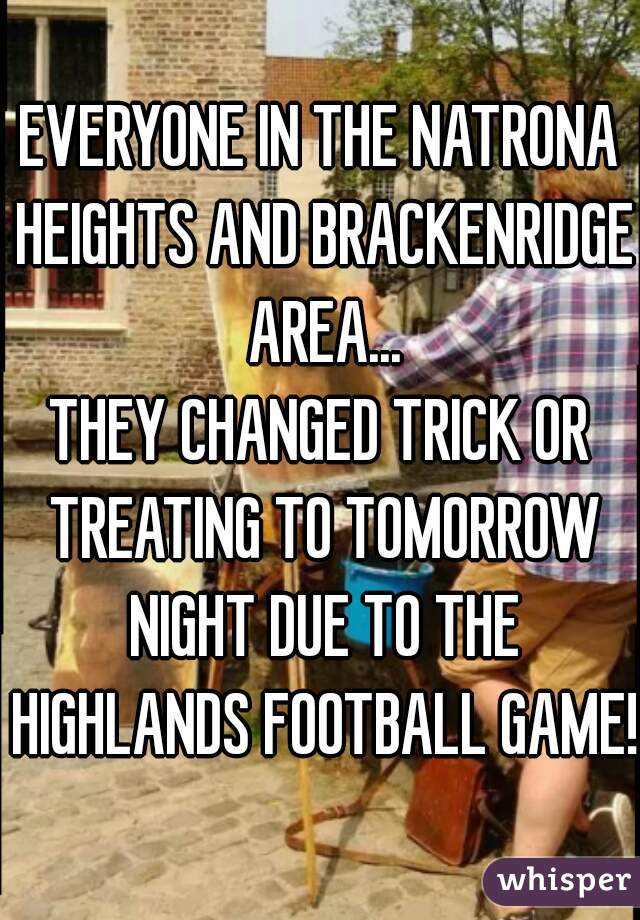 EVERYONE IN THE NATRONA HEIGHTS AND BRACKENRIDGE AREA... THEY CHANGED TRICK OR TREATING TO TOMORROW NIGHT DUE TO THE HIGHLANDS FOOTBALL GAME!