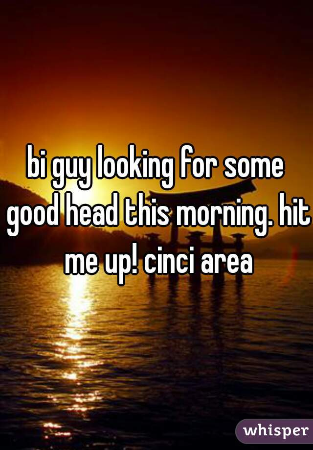 bi guy looking for some good head this morning. hit me up! cinci area