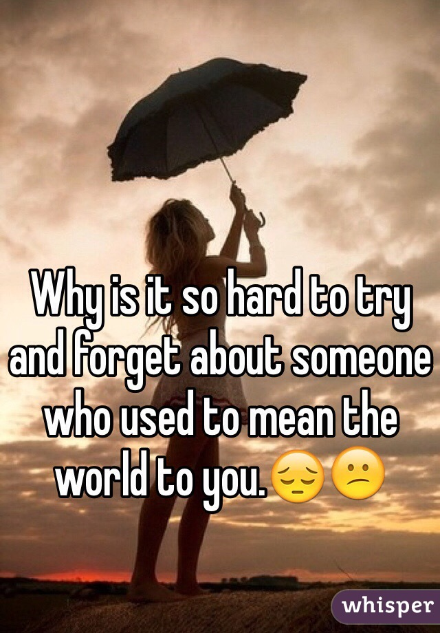 Why is it so hard to try and forget about someone who used to mean the world to you.😔😕