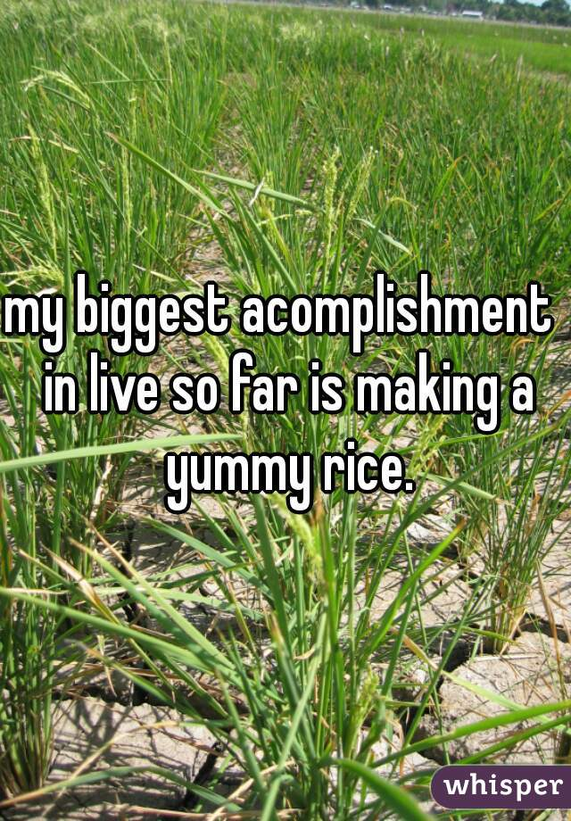 my biggest acomplishment  in live so far is making a yummy rice.