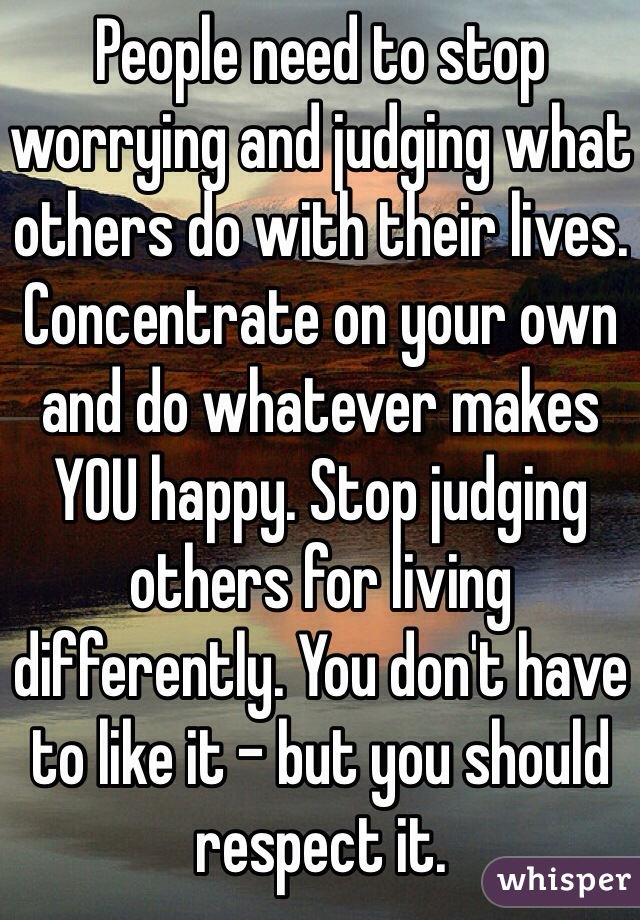 People need to stop worrying and judging what others do with their lives. Concentrate on your own and do whatever makes YOU happy. Stop judging others for living differently. You don't have to like it - but you should respect it.