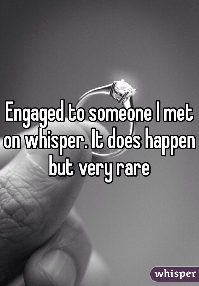 Engaged to someone I met on whisper. It does happen but very rare
