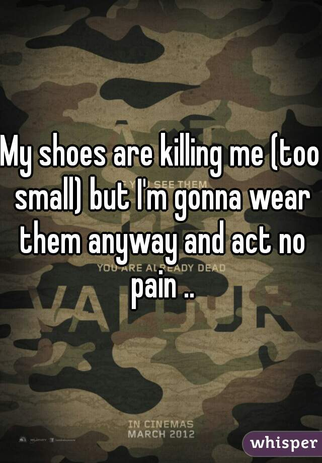 My shoes are killing me (too small) but I'm gonna wear them anyway and act no pain ..