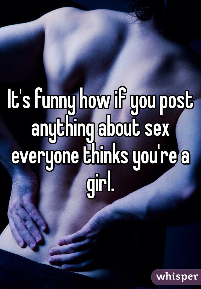It's funny how if you post anything about sex everyone thinks you're a girl.