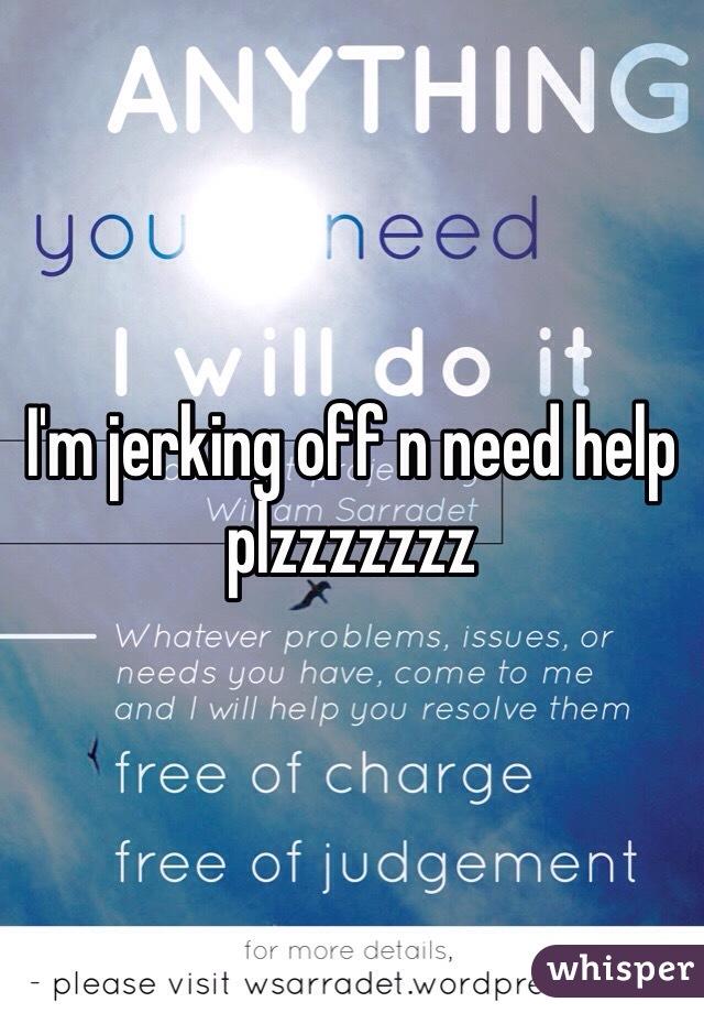 I'm jerking off n need help plzzzzzzz