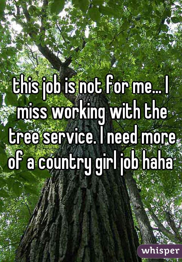 this job is not for me... I miss working with the tree service. I need more of a country girl job haha