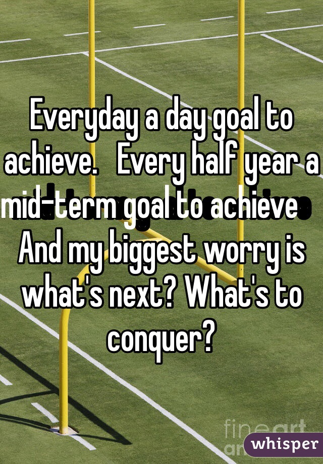 Everyday a day goal to achieve.   Every half year a mid-term goal to achieve       And my biggest worry is what's next? What's to conquer?