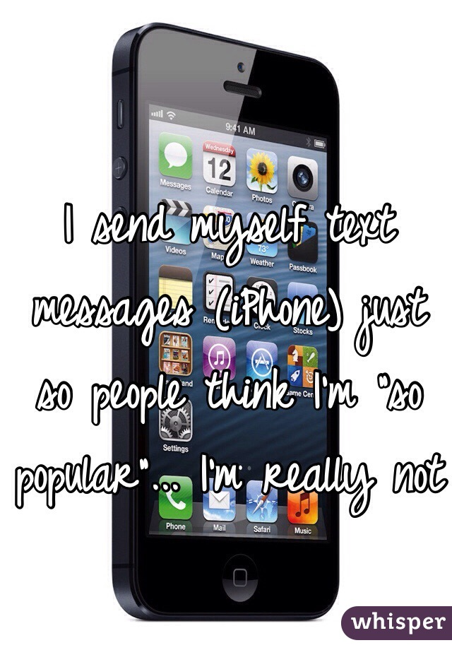 "I send myself text messages (iPhone) just so people think I'm ""so popular""... I'm really not"