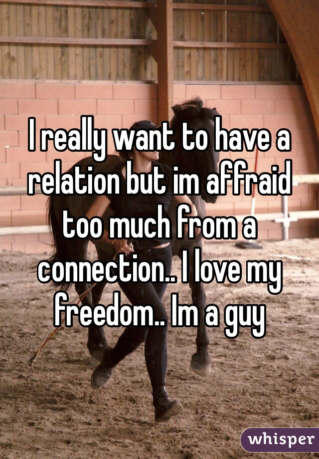 I really want to have a relation but im affraid too much from a connection.. I love my freedom.. Im a guy