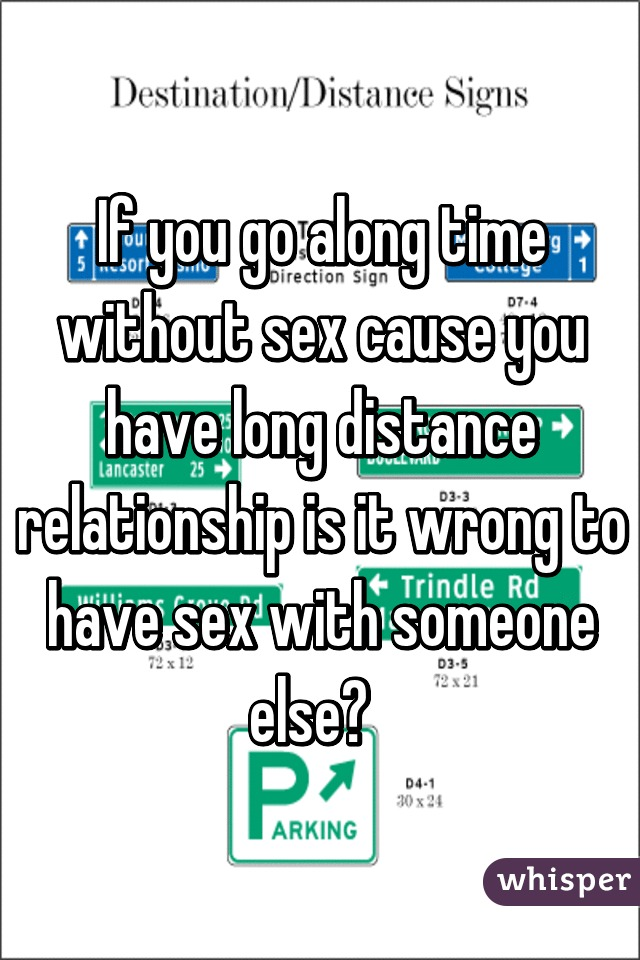 If you go along time without sex cause you have long distance relationship is it wrong to have sex with someone else?