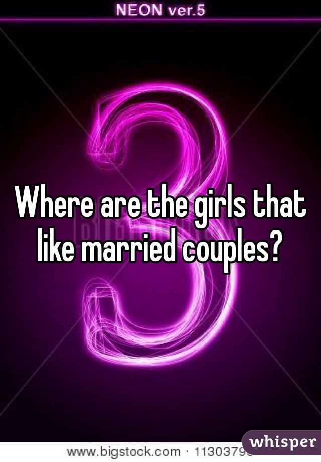 Where are the girls that like married couples?