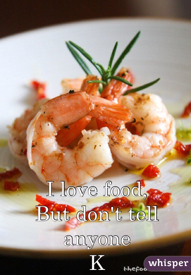 I love food, But don't tell anyone K