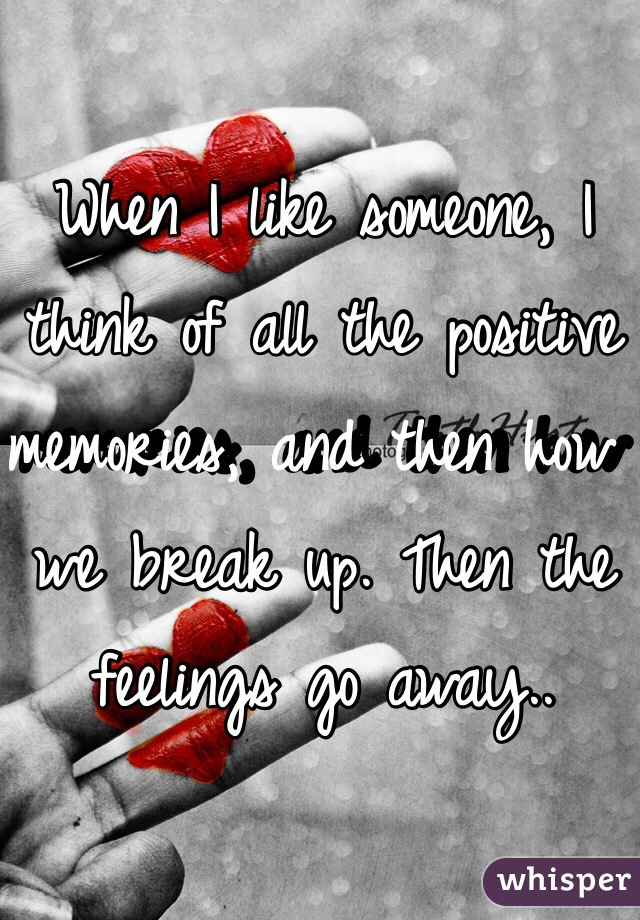 When I like someone, I think of all the positive memories, and then how we break up. Then the feelings go away..