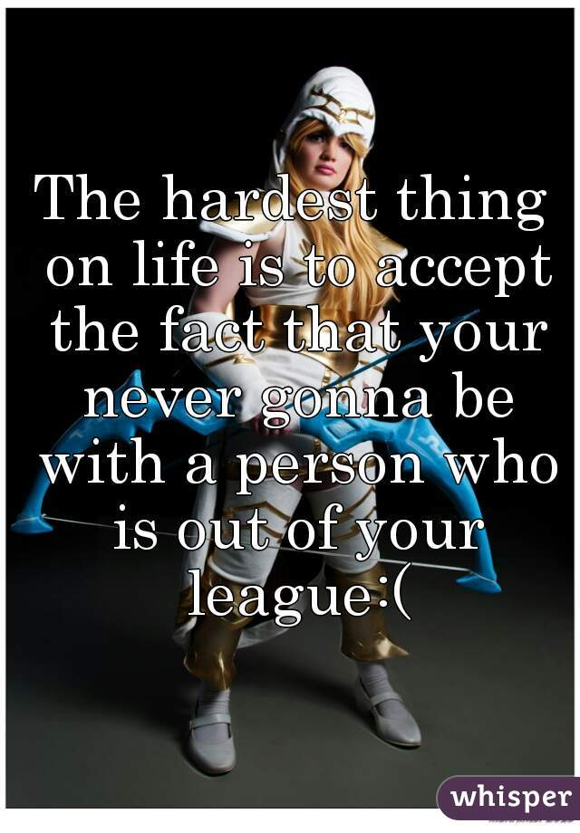 The hardest thing on life is to accept the fact that your never gonna be with a person who is out of your league:(