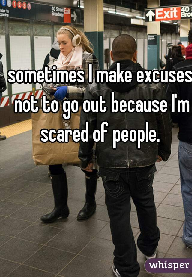 sometimes I make excuses not to go out because I'm scared of people.