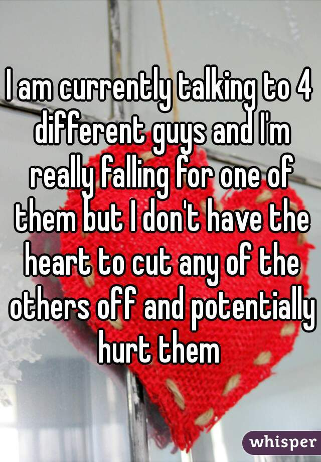 I am currently talking to 4 different guys and I'm really falling for one of them but I don't have the heart to cut any of the others off and potentially hurt them
