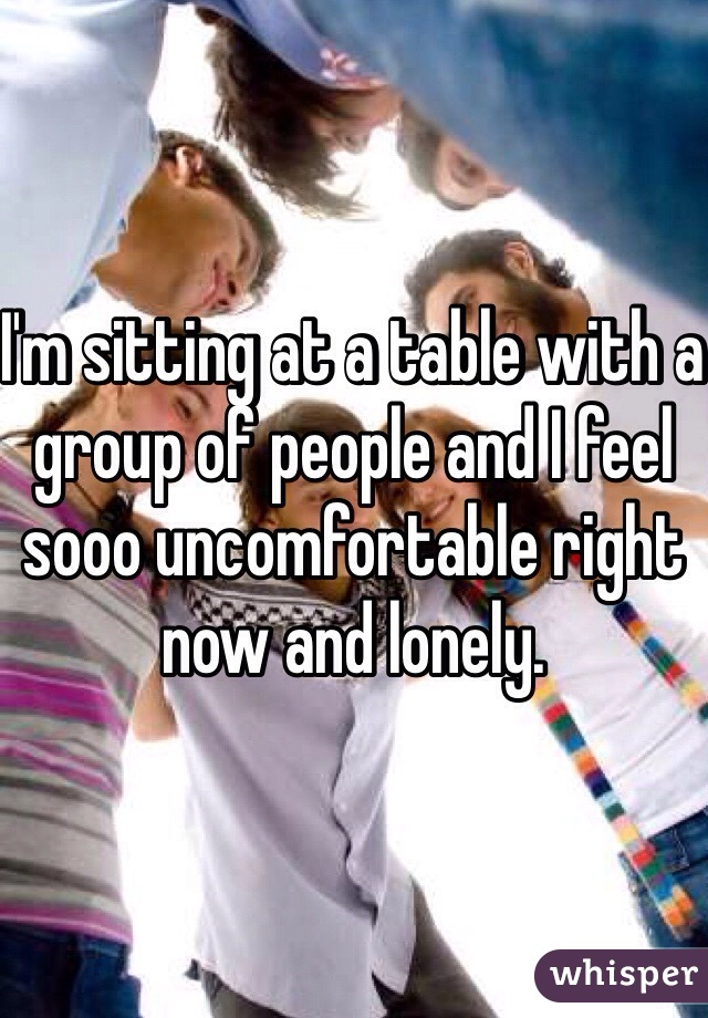 I'm sitting at a table with a group of people and I feel sooo uncomfortable right now and lonely.