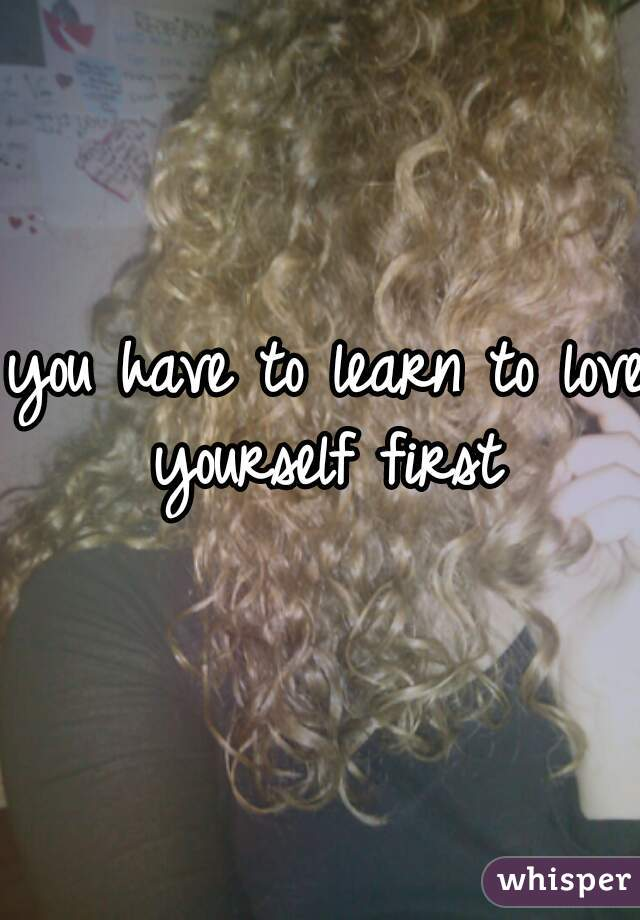 you have to learn to love yourself first