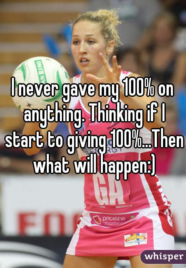 I never gave my 100% on anything. Thinking if I start to giving 100%...Then what will happen:)