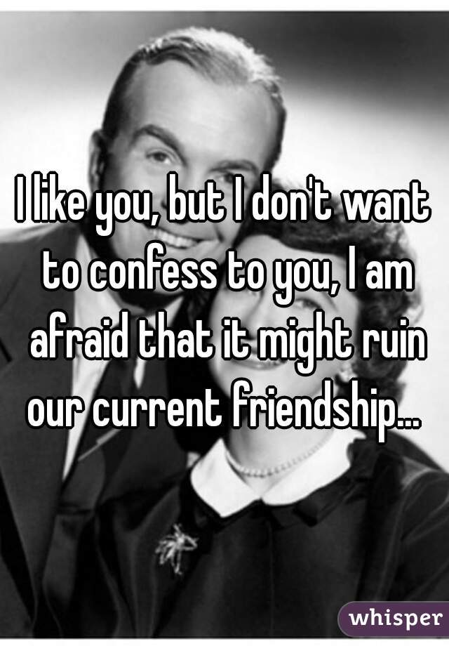 I like you, but I don't want to confess to you, I am afraid that it might ruin our current friendship...