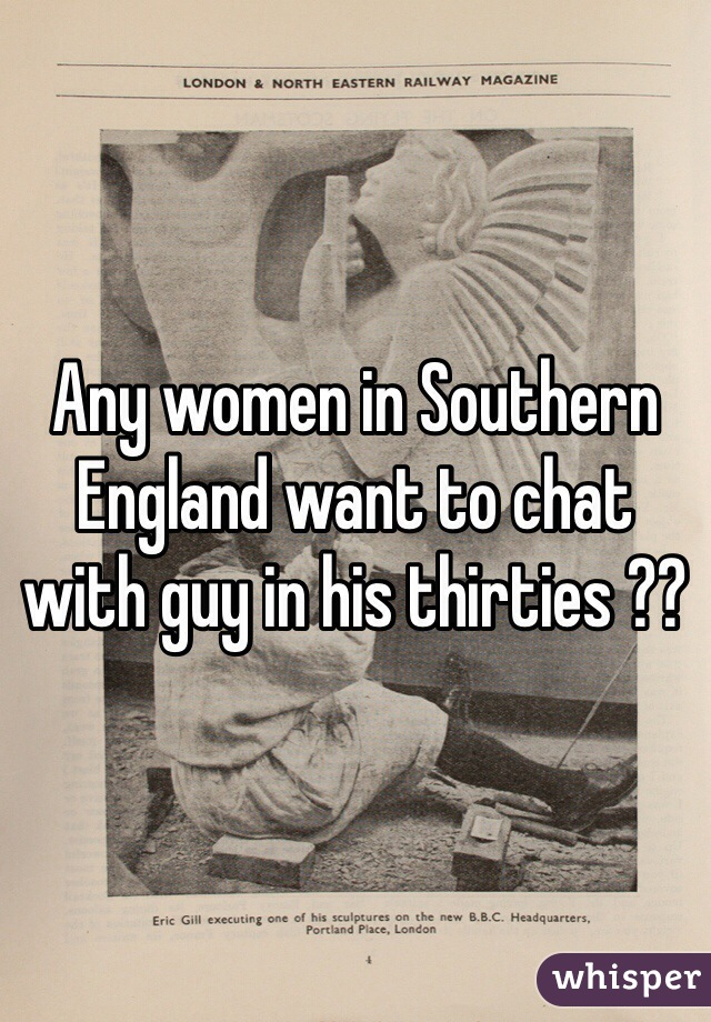Any women in Southern England want to chat with guy in his thirties ??