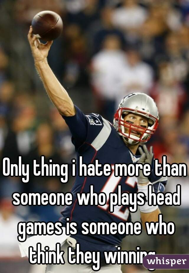 Only thing i hate more than someone who plays head games is someone who think they winning