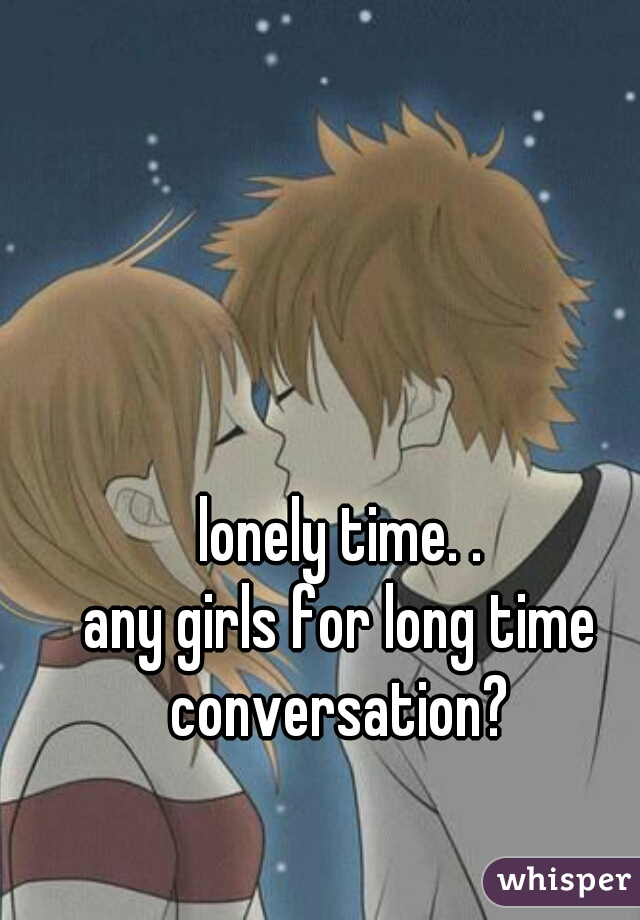 lonely time. . any girls for long time conversation?
