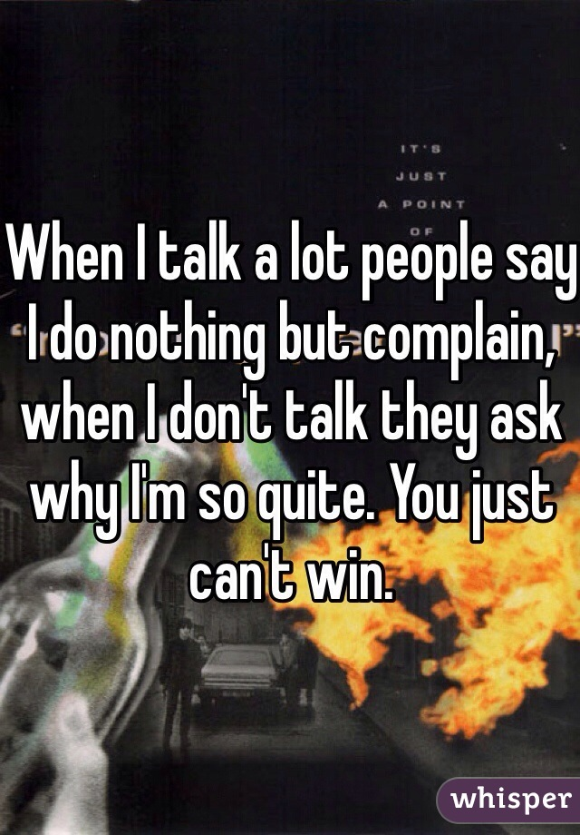 When I talk a lot people say I do nothing but complain, when I don't talk they ask why I'm so quite. You just can't win.