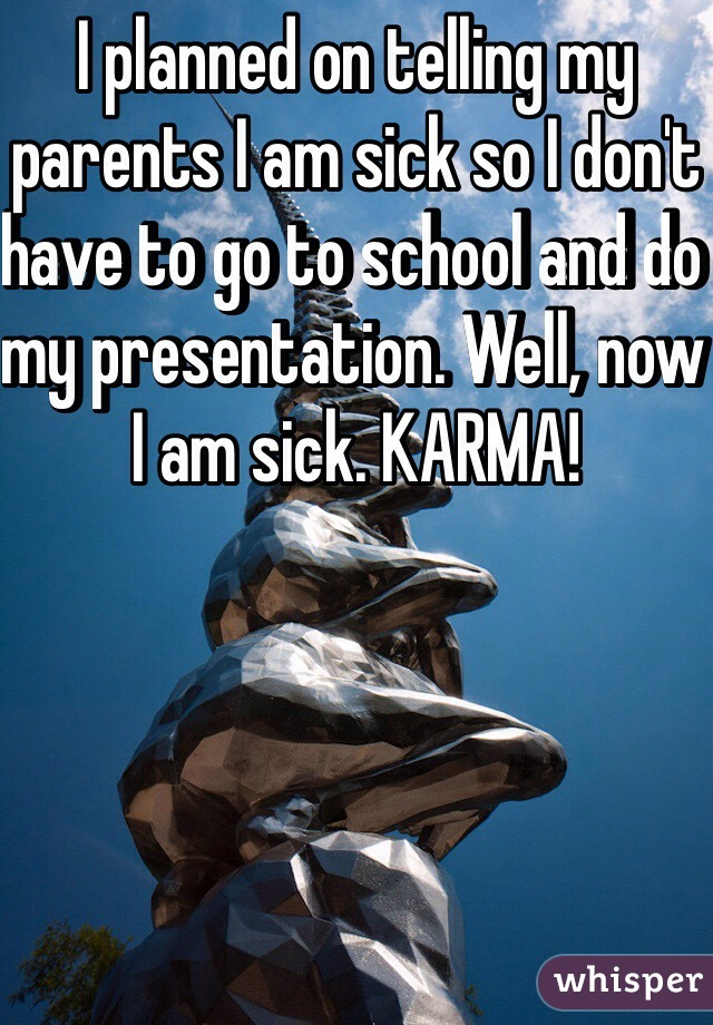 I planned on telling my parents I am sick so I don't have to go to school and do my presentation. Well, now I am sick. KARMA!
