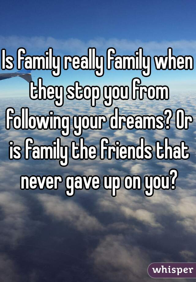 Is family really family when they stop you from following your dreams? Or is family the friends that never gave up on you?