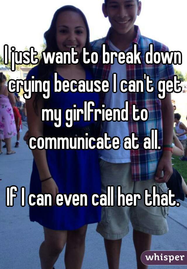 I just want to break down crying because I can't get my girlfriend to communicate at all.  If I can even call her that.