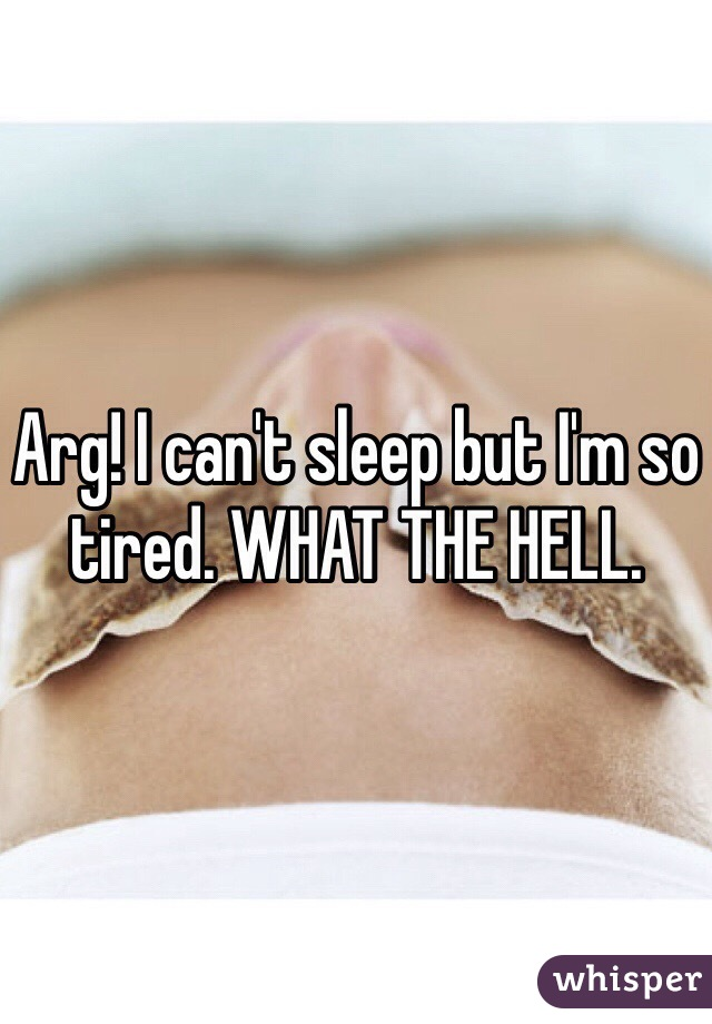 Arg! I can't sleep but I'm so tired. WHAT THE HELL.