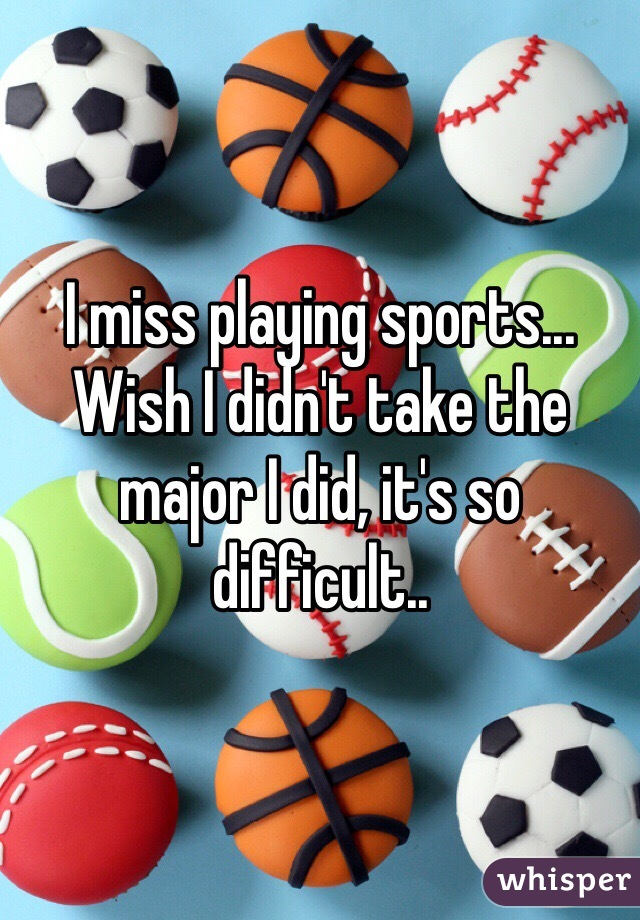 I miss playing sports... Wish I didn't take the major I did, it's so difficult..