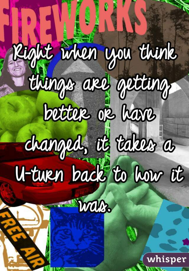 Right when you think things are getting better or have changed, it takes a U-turn back to how it was.