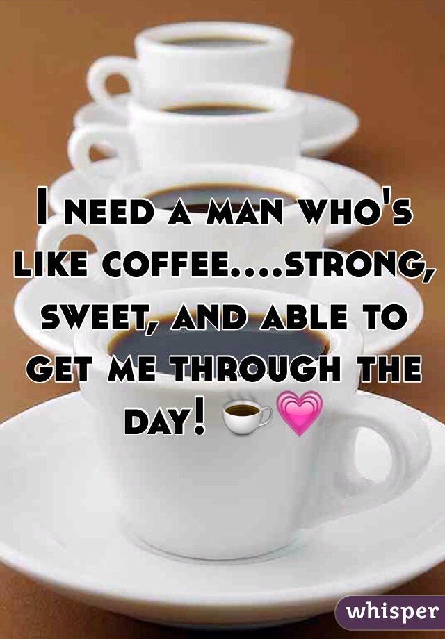 I need a man who's like coffee....strong, sweet, and able to get me through the day! ☕️💗