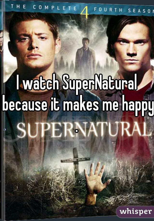 I watch SuperNatural because it makes me happy.