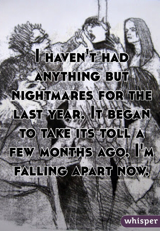 I haven't had anything but nightmares for the last year. It began to take its toll a few months ago. I'm falling apart now.