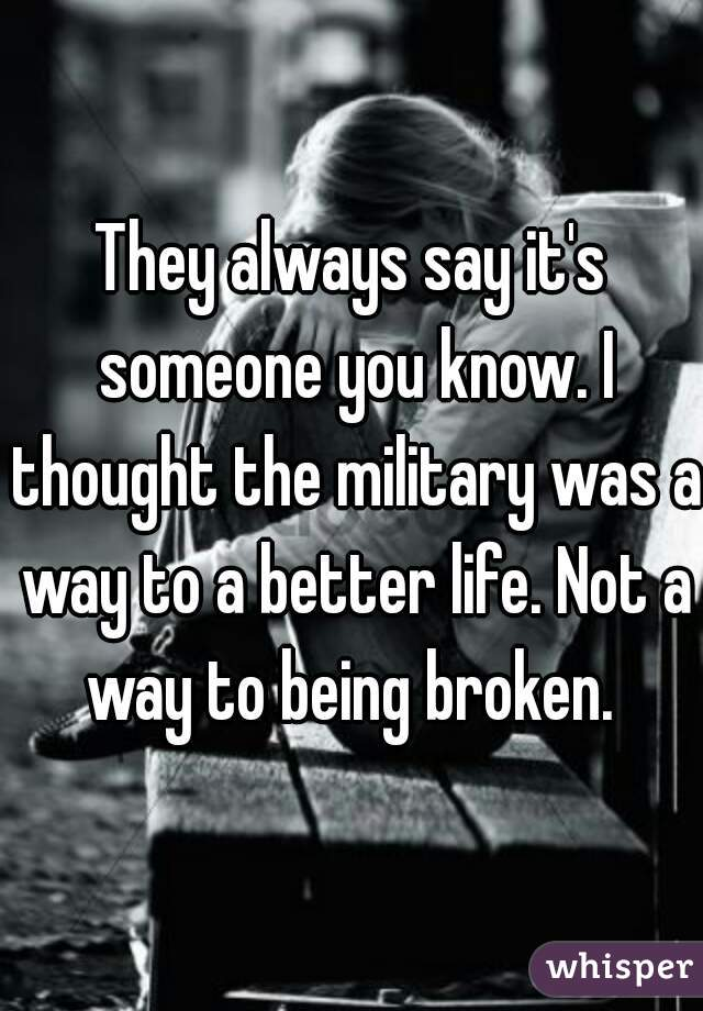 They always say it's someone you know. I thought the military was a way to a better life. Not a way to being broken.